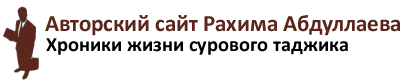 Авторский сайт Рахима Абдуллаева. Хроники жизни сурового таджика.